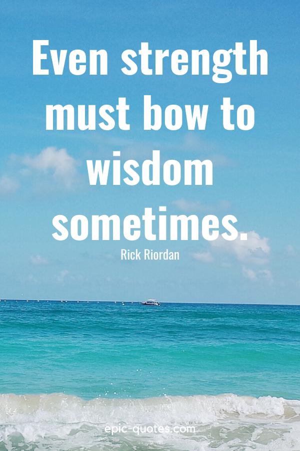 """Even strength must bow to wisdom sometimes."" -Rick Riordan"