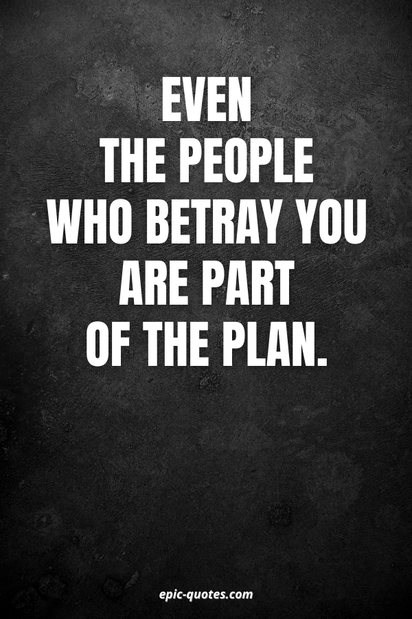 Even the people who betray you are part of the plan.