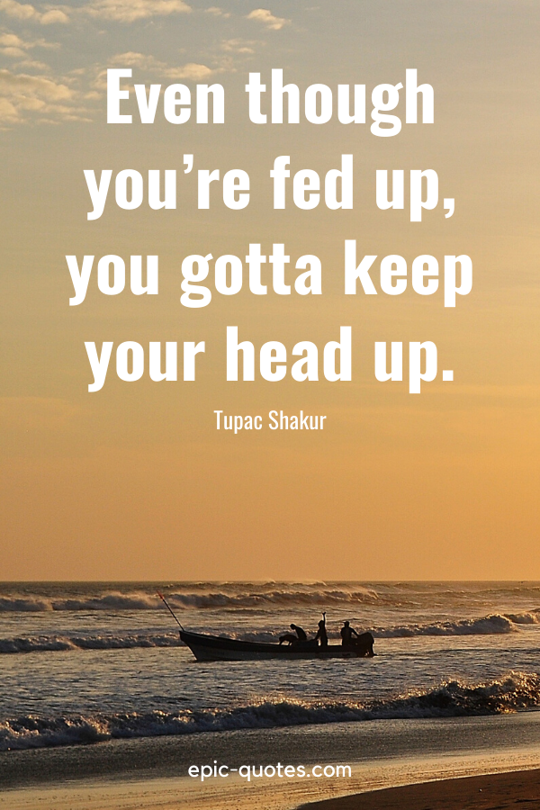 Even though you're fed up, you gotta keep your head up. -Tupac Shakur
