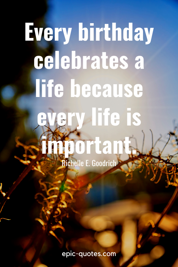 """""""Every birthday celebrates a life because every life is important.""""-Richelle E. Goodrich"""