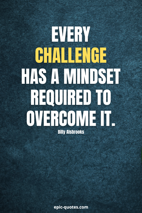 Every challenge has a mindset required to overcome it. -Billy Alsbrooks