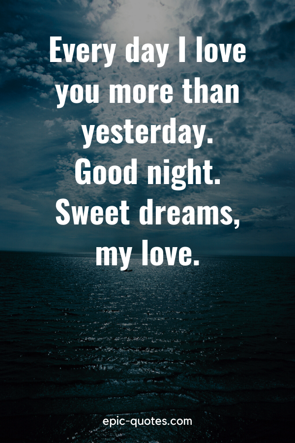 """""""Every day I love you more than yesterday. Good night. Sweet dreams, my love."""""""
