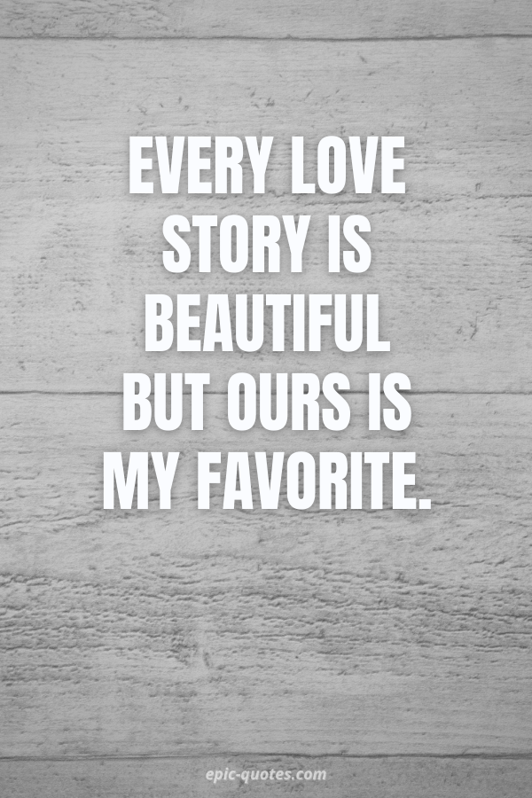Every love story is beautiful but ours is my favorite.