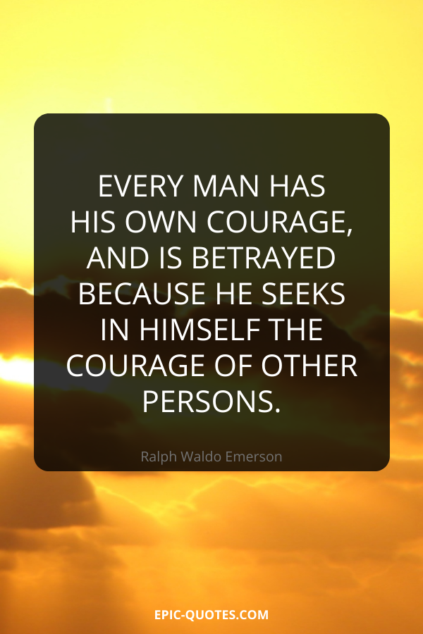 Every man has his own courage, and is betrayed because he seeks in himself the courage of other persons. -Ralph Waldo Emerson