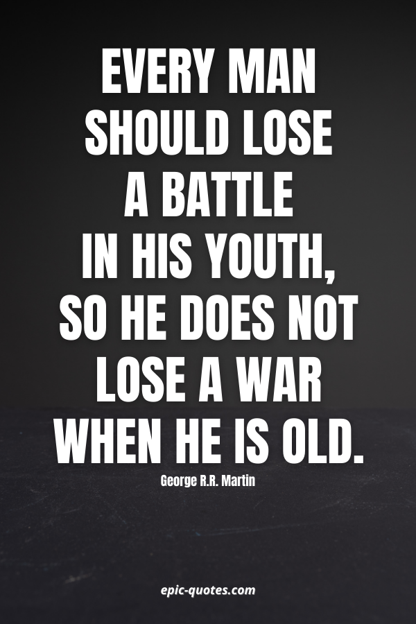 Every man should lose a battle in his youth, so he does not lose a war when he is old. -George R.R. Martin