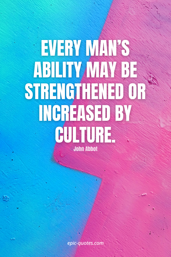 Every man's ability may be strengthened or increased by culture. -John Abbot