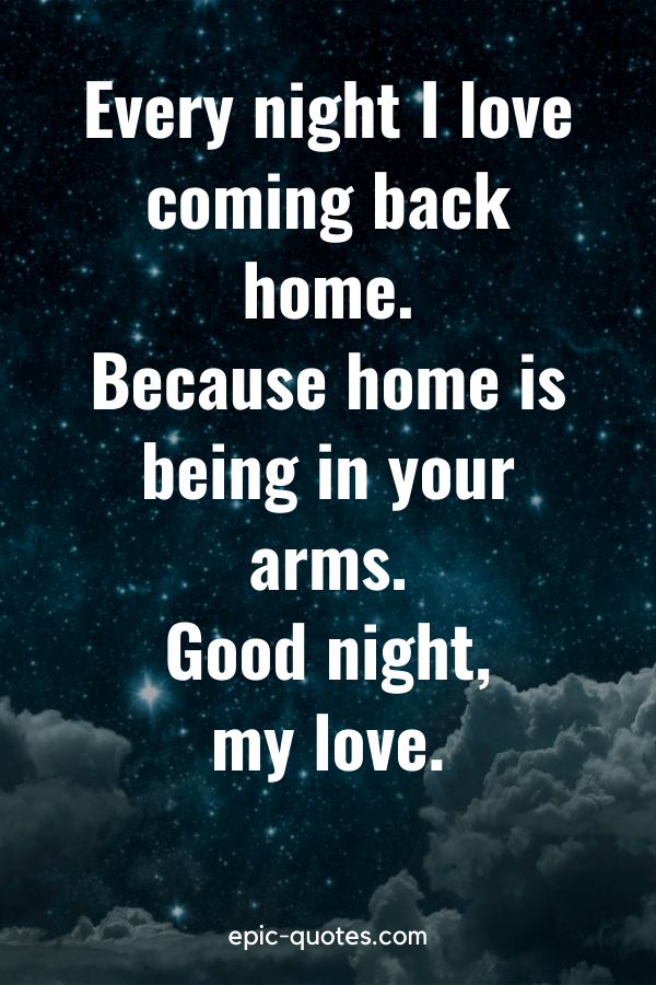 """""""Every night I love coming back home. Because home is being in your arms. Good night, my love."""""""