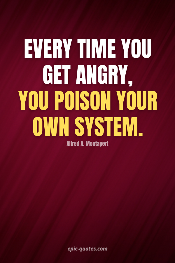 Every time you get angry, you poison your own system. -Alfred A. Montapert