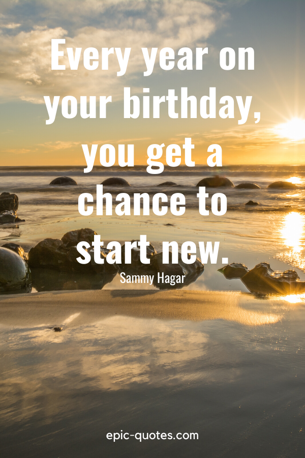 """""""Every year on your birthday, you get a chance to start new.""""-Sammy Hagar"""