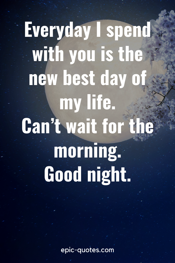 """""""Everyday I spend with you is the new best day of my life. Can't wait for the morning. Good night."""""""