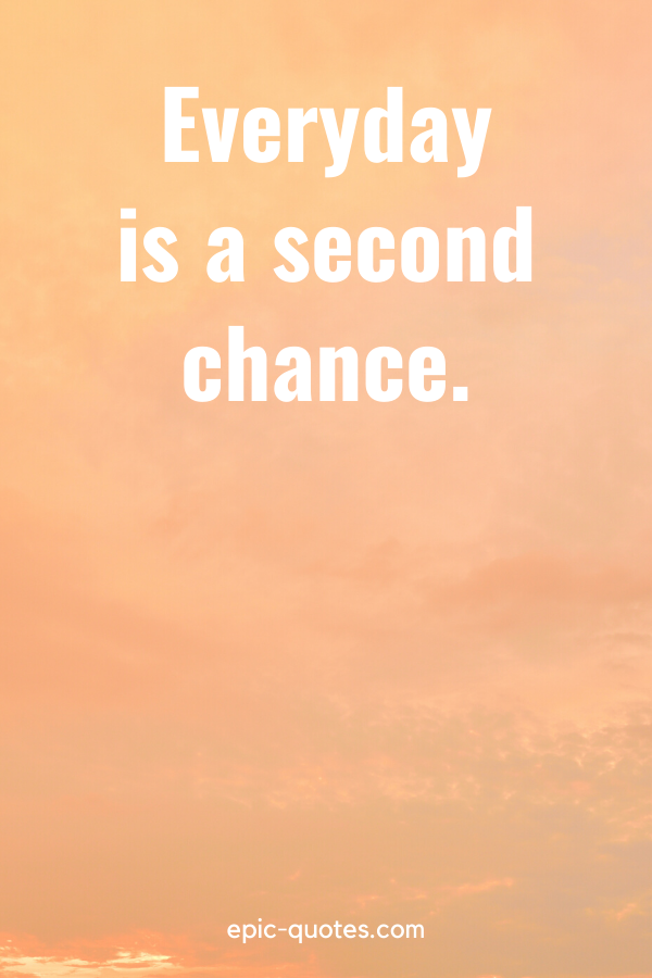 """""""Everyday is a second chance."""""""