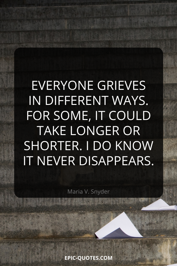 Everyone grieves in different ways. For some, it could take longer or shorter. I do know it never disappears. -Maria V. Snyder