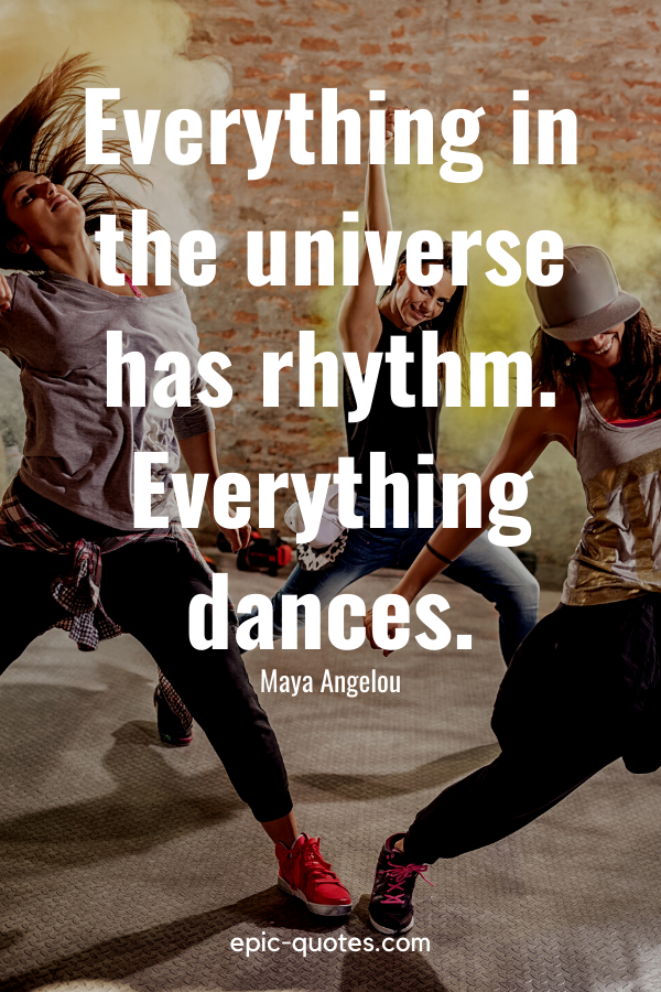 """""""Everything in the universe has rhythm. Everything dances."""" -Maya Angelou"""