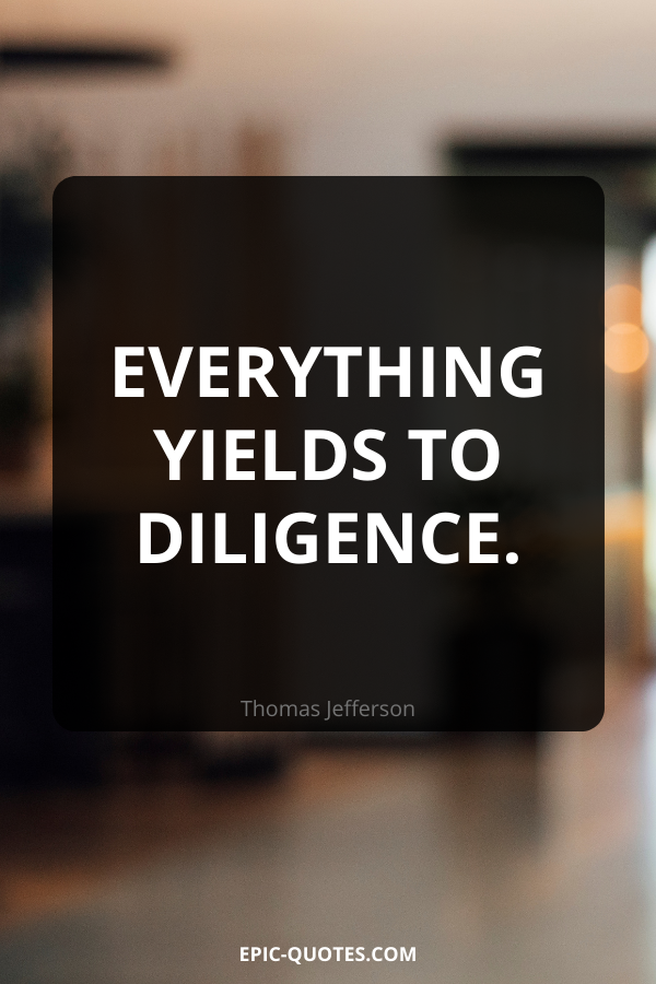 Everything yields to diligence. -Thomas Jefferson