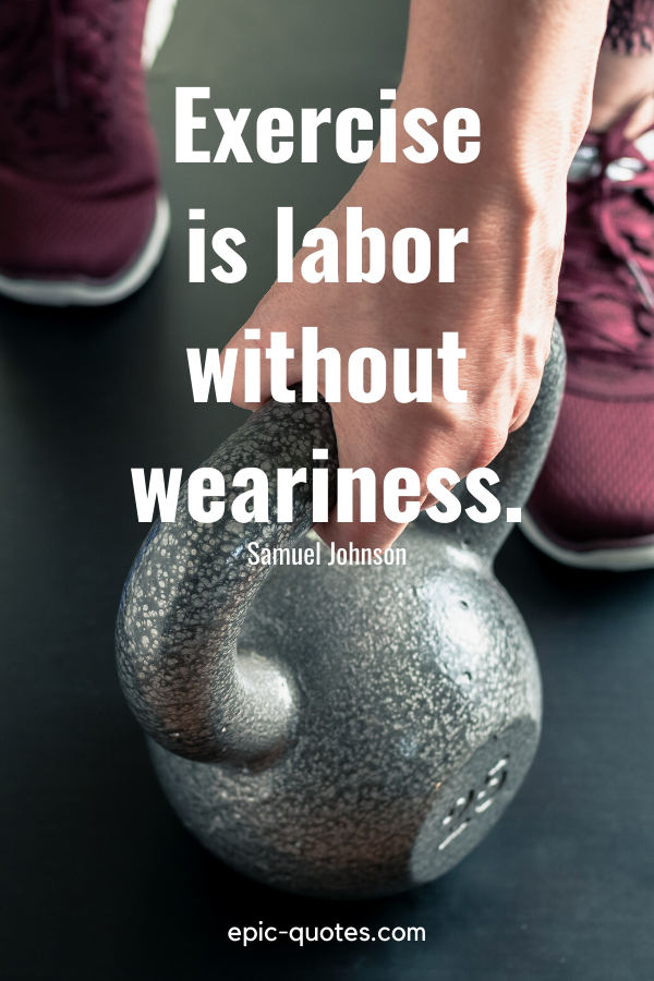 """""""Exercise is labor without weariness.""""-Samuel Johnson"""