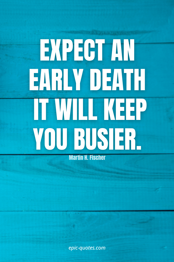 Expect an early death – it will keep you busier. -Martin H. Fischer