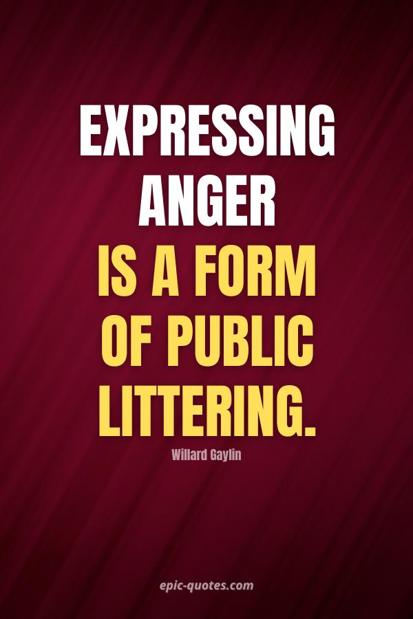 Expressing anger is a form of public littering. -Willard Gaylin