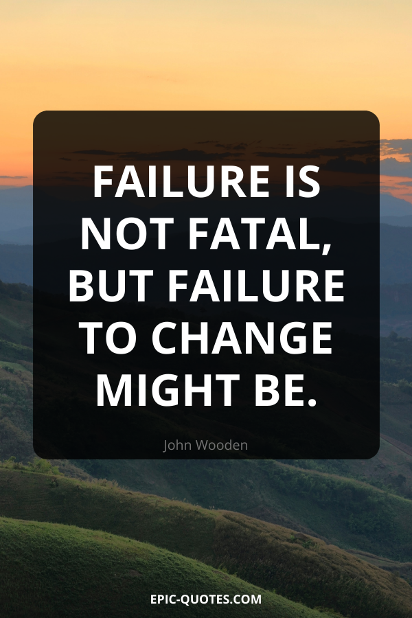 Failure is not fatal, but failure to change might be. -John Wooden