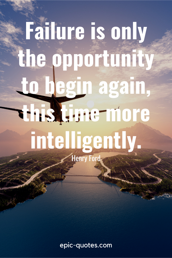 """""""Failure is only the opportunity to begin again, this time more intelligently.""""-Henry Ford"""
