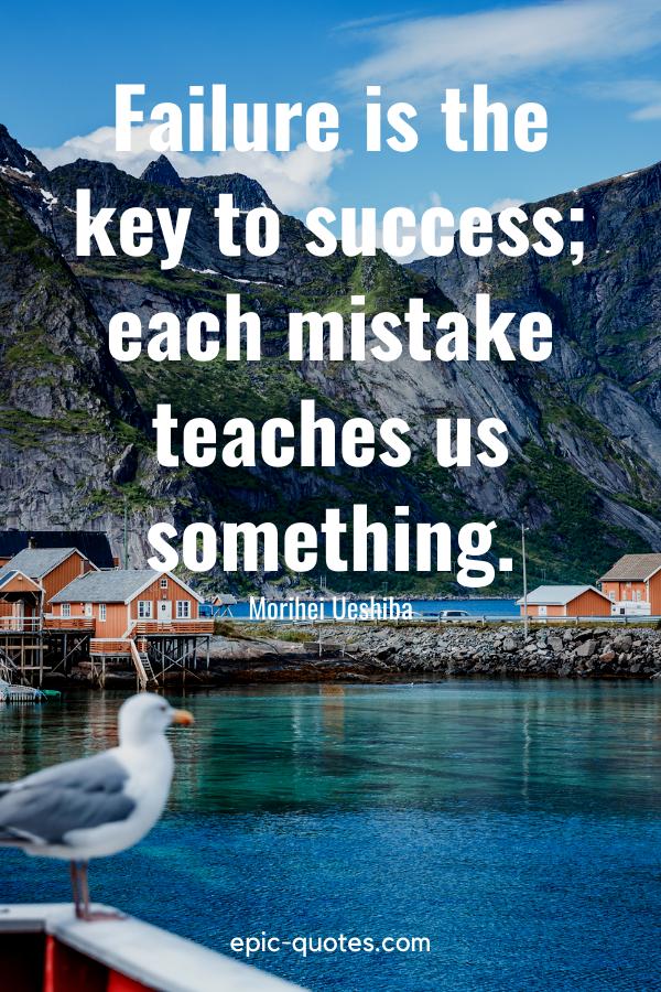 """Failure is the key to success; each mistake teaches us something.""-Morihei Ueshiba"