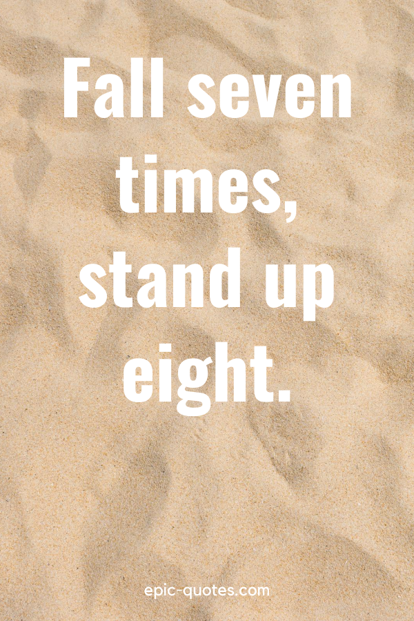 """""""Fall seven times, stand up eight."""""""