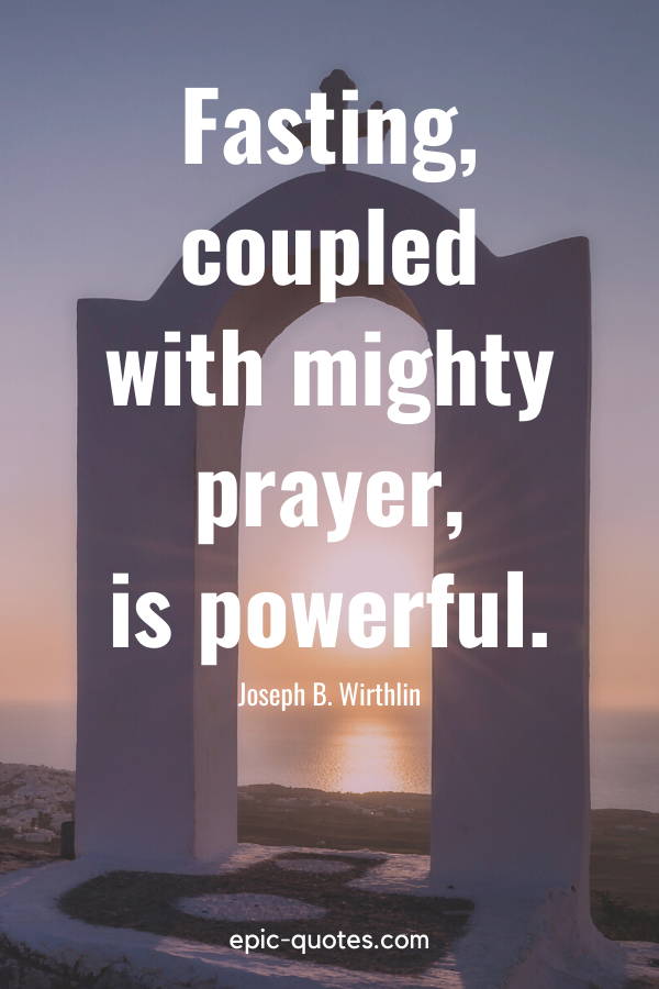 """""""Fasting, coupled with mighty prayer, is powerful."""" -Joseph B. Wirthlin"""