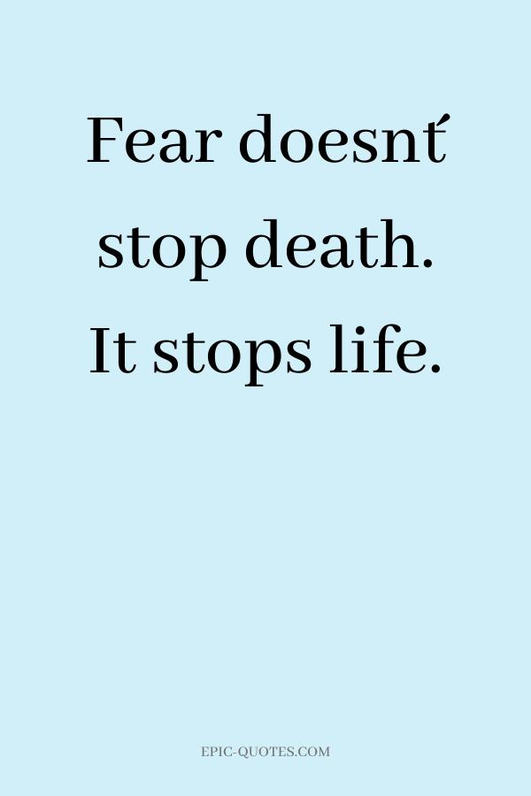 Fear doesn´t stop death. It stops life.
