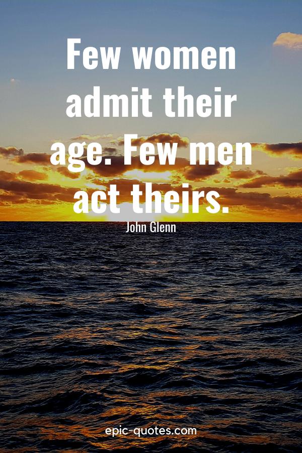 """""""Few women admit their age. Few men act theirs.""""-John Glenn"""