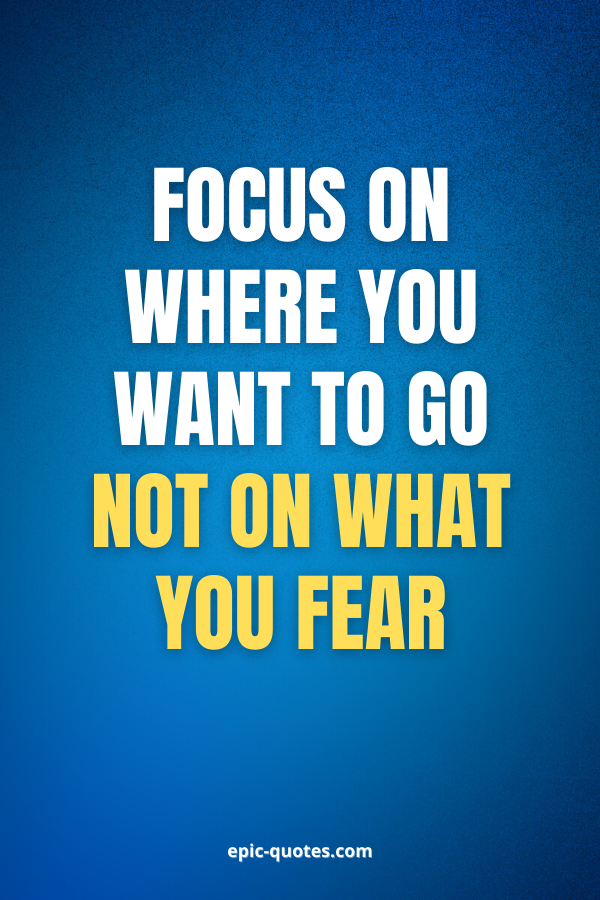 Focus on where you want to go not on what you fear.