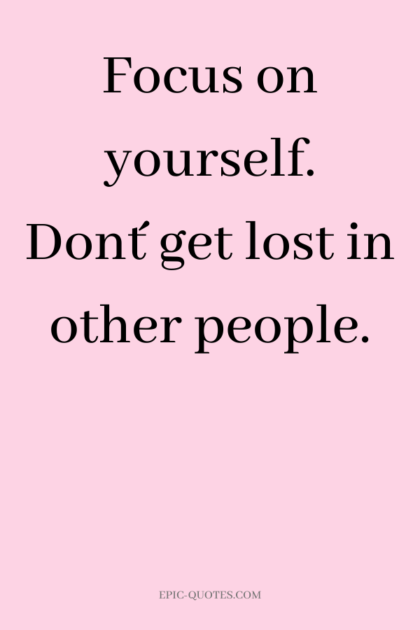 Focus on yourself. Don´t get lost in other people.