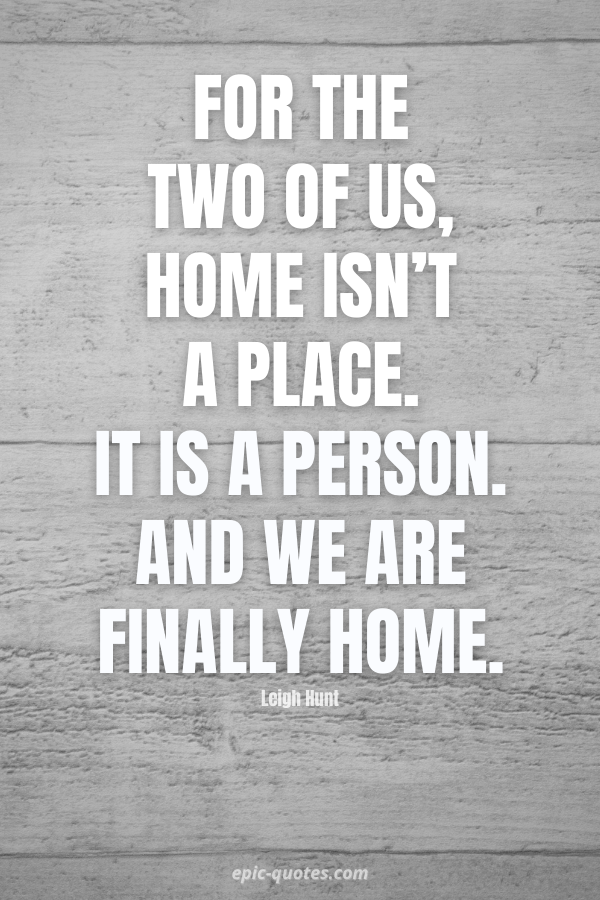 For the two of us, home isn't a place. It is a person. And we are finally home. -Stephanie Perkins