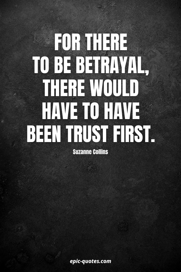 For there to be betrayal, there would have to have been trust first. -Suzanne Collins