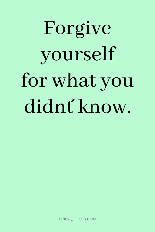 Forgive yourself for what you didn´t know.