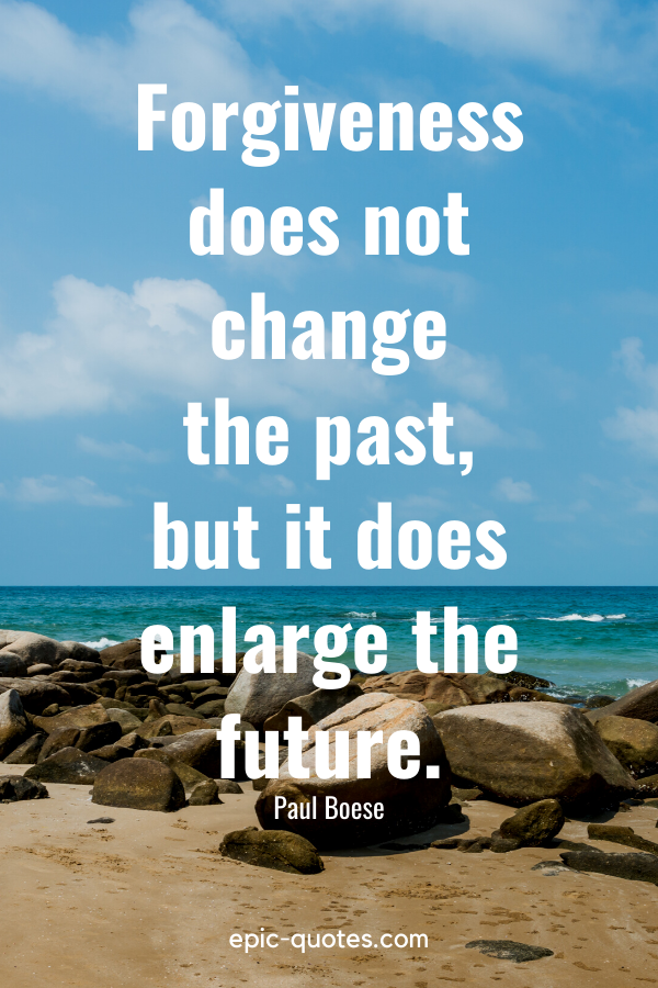 """""""Forgiveness does not change the past, but it does enlarge the future."""" -Paul Boese"""