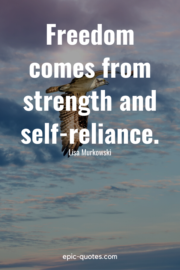 """""""Freedom comes from strength and self-reliance."""" -Lisa Murkowski"""