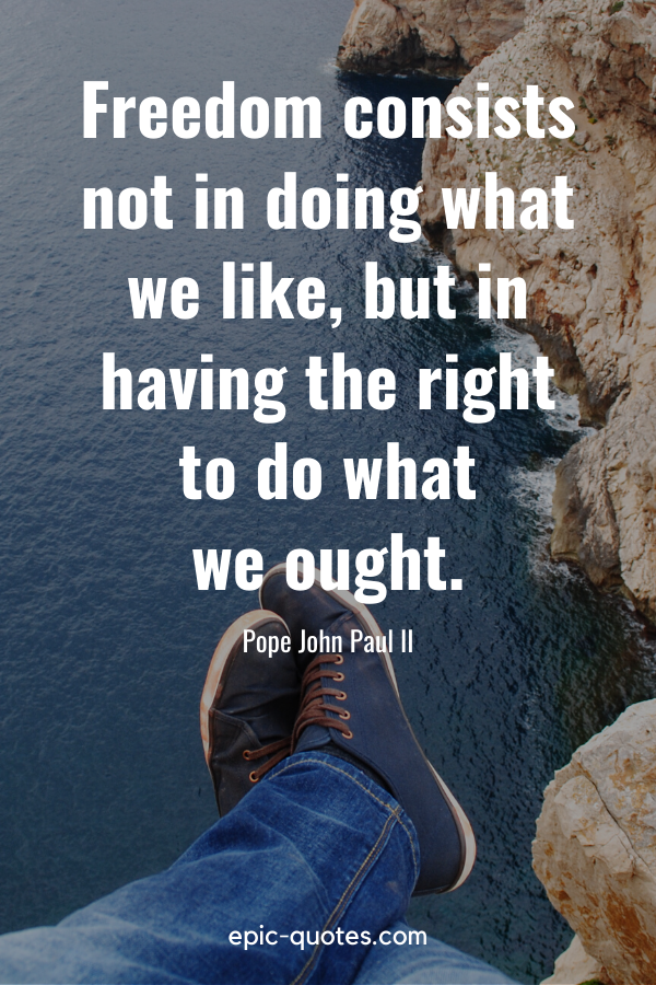 """""""Freedom consists not in doing what we like, but in having the right to do what we ought."""" -Pope John Paul II"""
