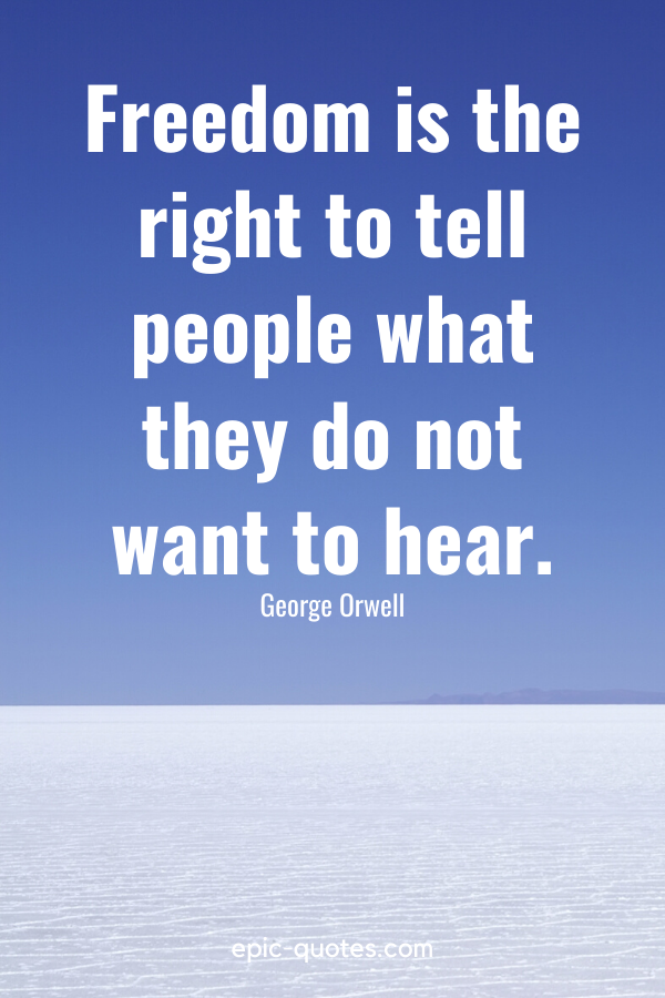 """""""Freedom is the right to tell people what they do not want to hear."""" -George Orwell"""