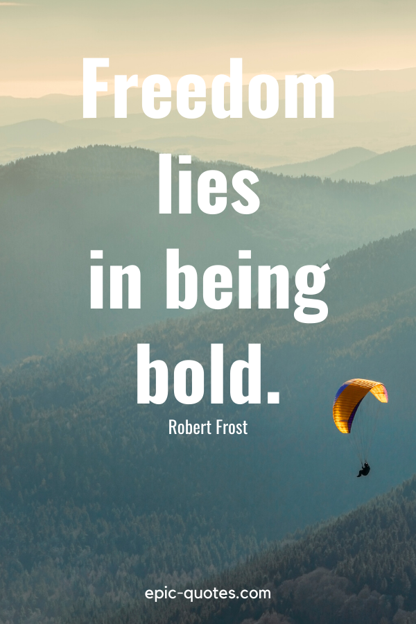 """""""Freedom lies in being bold."""" -Robert Frost"""