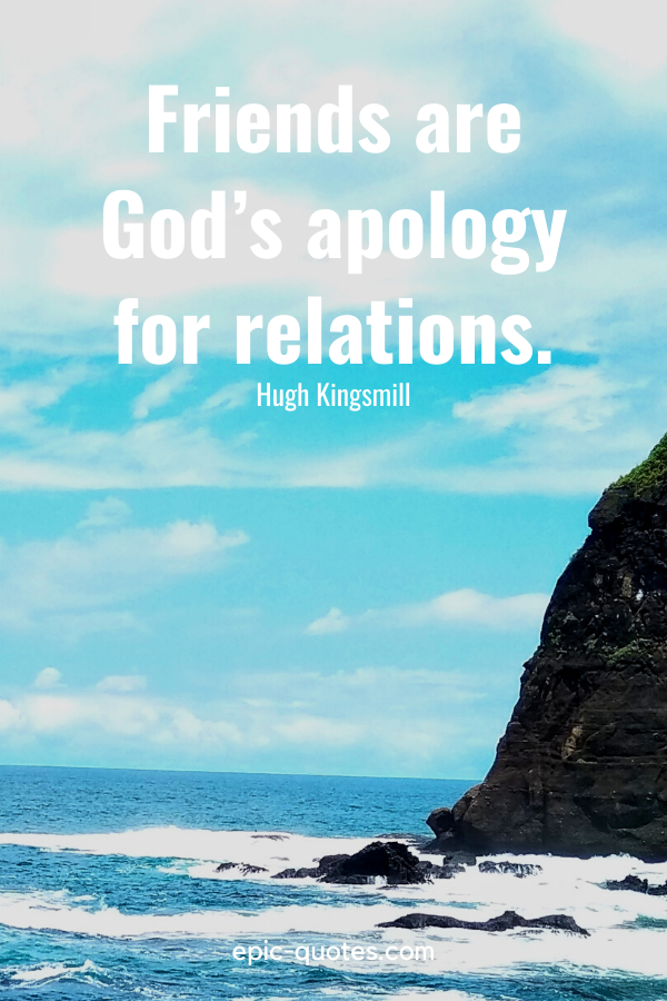 """""""Friends are God's apology for relations."""" -Hugh Kingsmill"""