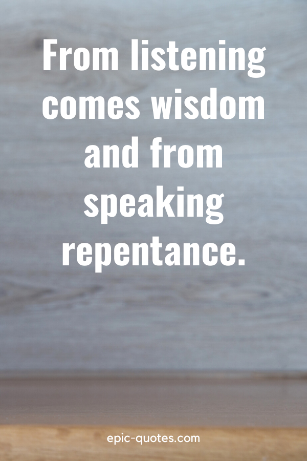 """""""From listening comes wisdom and from speaking repentance."""""""