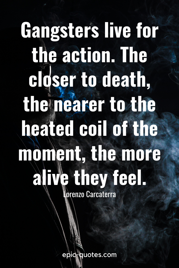"""""""Gangsters live for the action. The closer to death, the nearer to the heated coil of the moment, the more alive they feel."""" -Lorenzo Carcaterra"""