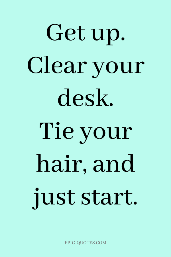 Get up. Clear your desk. Tie your hair, and just start.