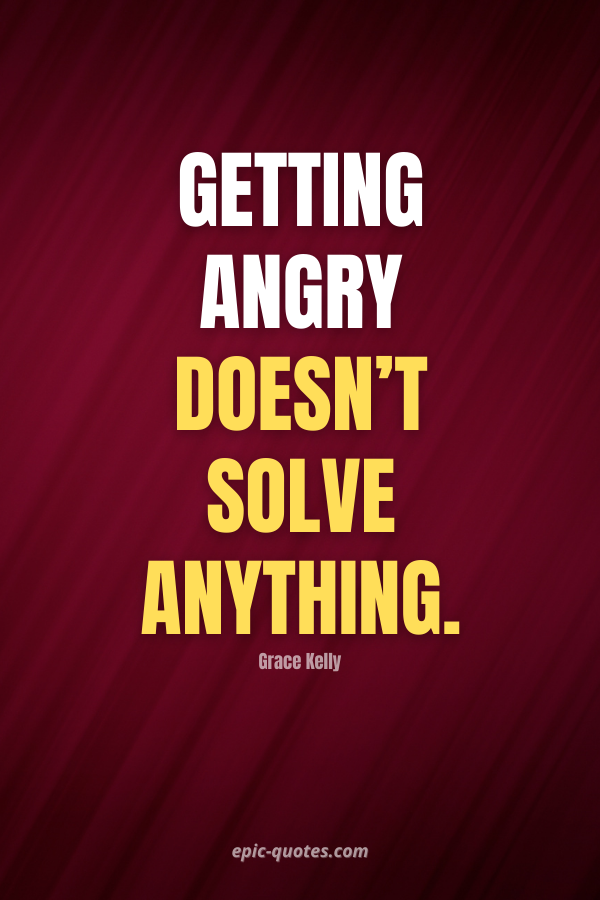 Getting angry doesn't solve anything. -Grace Kelly