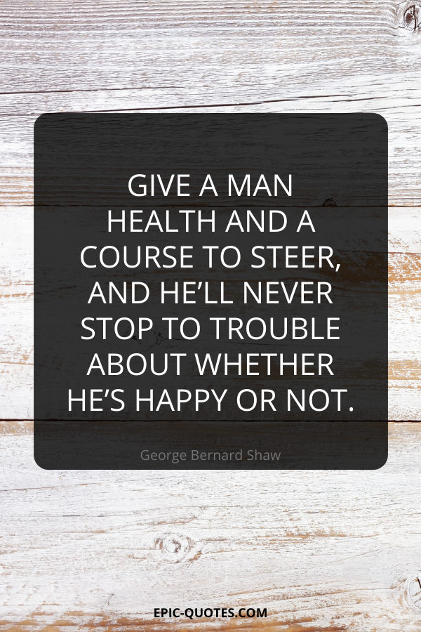 Give a man health and a course to steer, and he'll never stop to trouble about whether he's happy or not. -George Bernard Shaw