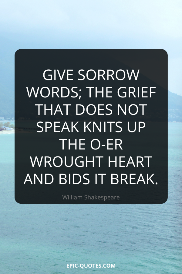 Give sorrow words; the grief that does not speak knits up the o-er wrought heart and bids it break. -William Shakespeare