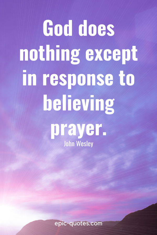 """""""God does nothing except in response to believing prayer."""" -John Wesley"""