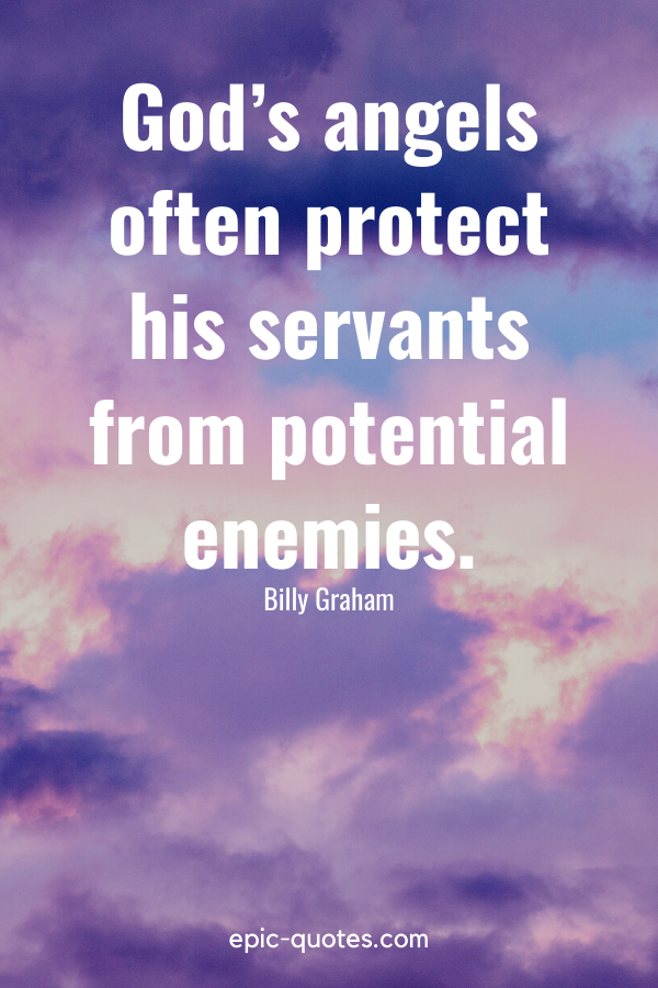 """""""God's angels often protect his servants from potential enemies."""" -Billy Graham"""