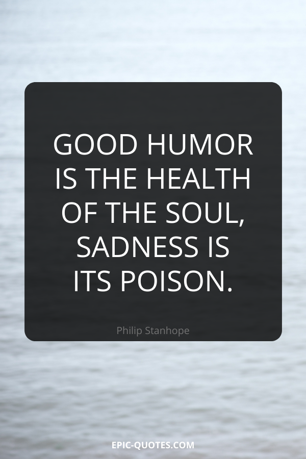 Good humor is the health of the soul, sadness is its poison. -Philip Stanhope