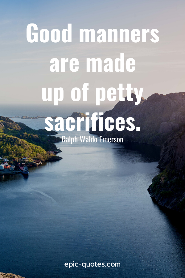 """""""Good manners are made up of petty sacrifices.""""-Ralph Waldo Emerson"""