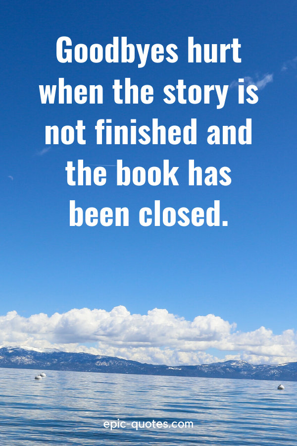 """""""Goodbyes hurt when the story is not finished and the book has been closed."""""""